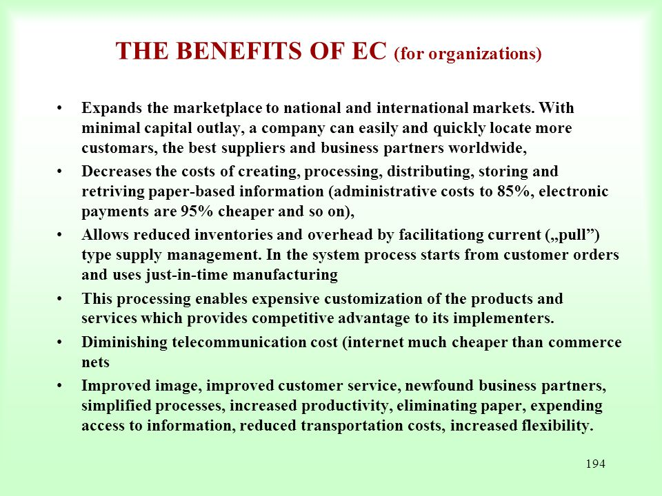 194 THE BENEFITS OF EC (for organizations) Expands the marketplace to national and international markets. With minimal capital outlay, a company can e