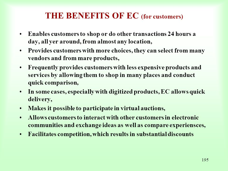 195 THE BENEFITS OF EC (for customers) Enables customers to shop or do other transactions 24 hours a day, all yer around, from almost any location, Pr