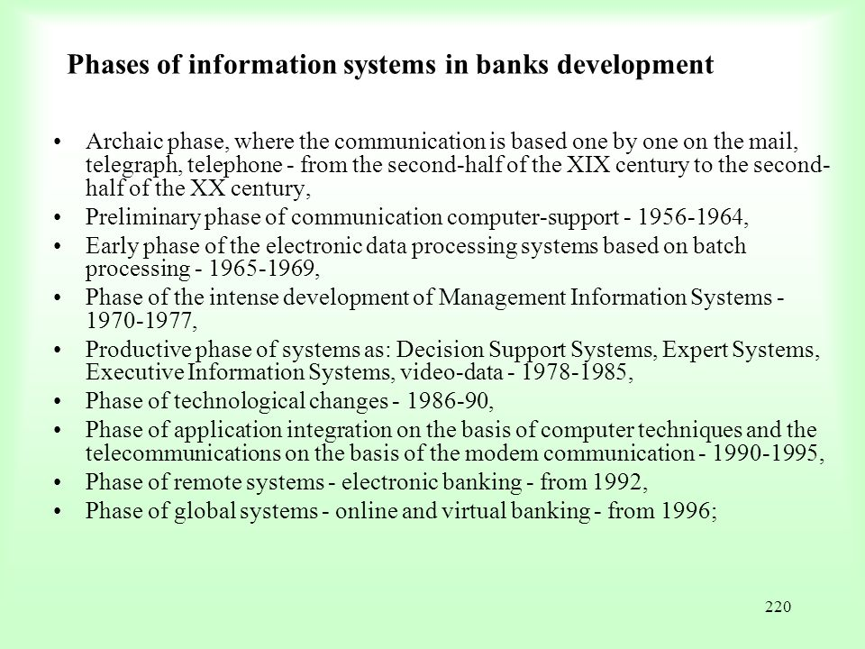 220 Phases of information systems in banks development Archaic phase, where the communication is based one by one on the mail, telegraph, telephone -