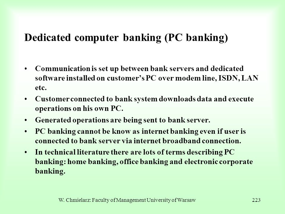 Dedicated computer banking (PC banking) Communication is set up between bank servers and dedicated software installed on customer's PC over modem line