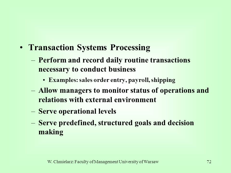 W. Chmielarz: Faculty of Management University of Warsaw72 Transaction Systems Processing –Perform and record daily routine transactions necessary to
