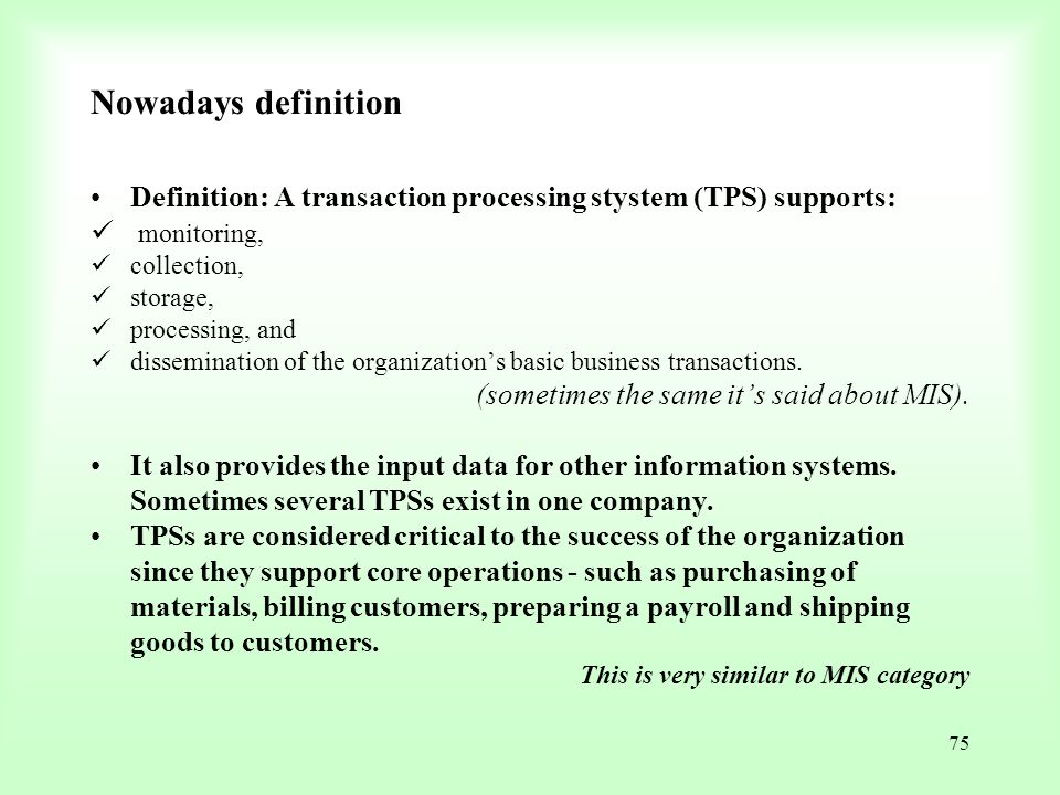 75 Nowadays definition Definition: A transaction processing stystem (TPS) supports: monitoring, collection, storage, processing, and dissemination of