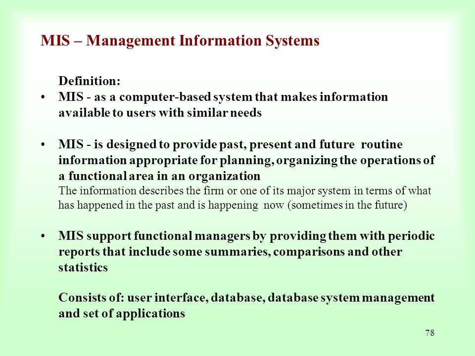 78 MIS – Management Information Systems Definition: MIS - as a computer-based system that makes information available to users with similar needs MIS
