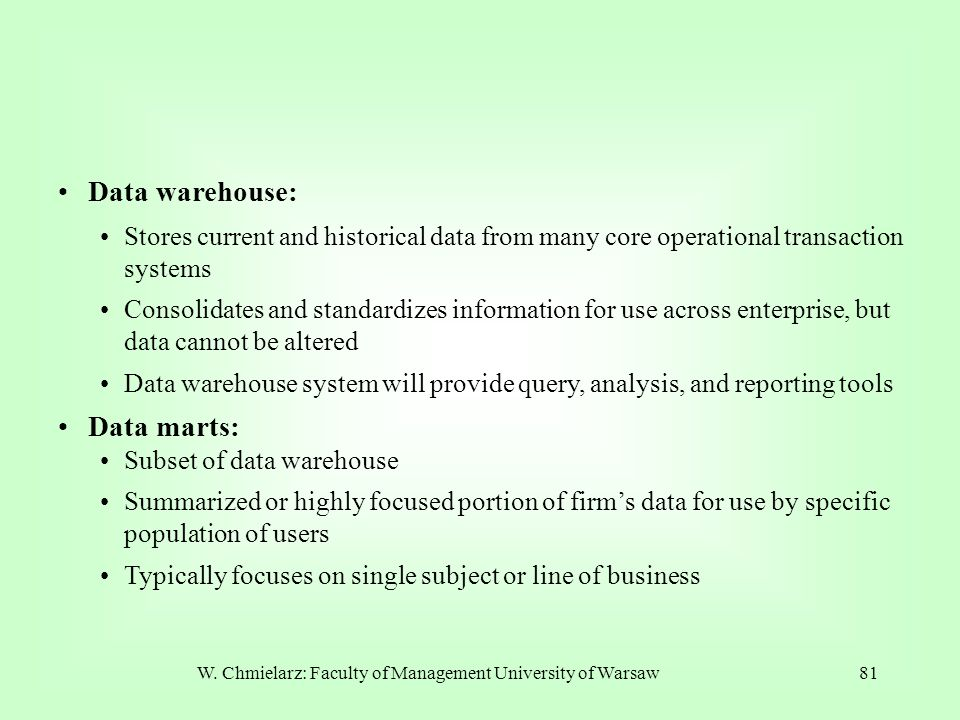 W. Chmielarz: Faculty of Management University of Warsaw81 Data warehouse: Stores current and historical data from many core operational transaction s