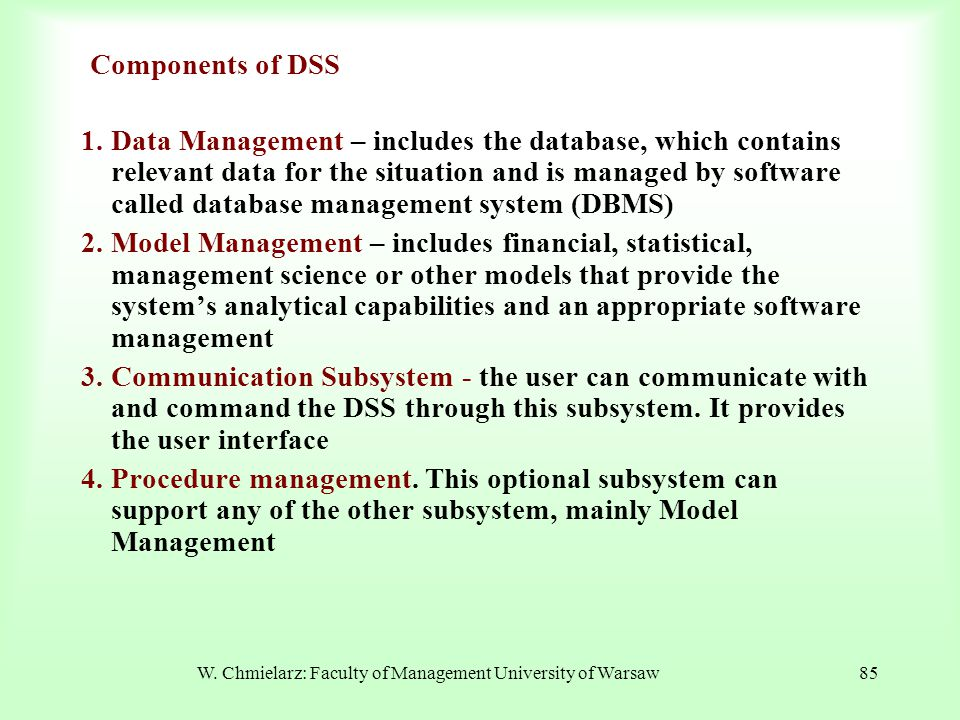 W. Chmielarz: Faculty of Management University of Warsaw85 Components of DSS 1.Data Management – includes the database, which contains relevant data f