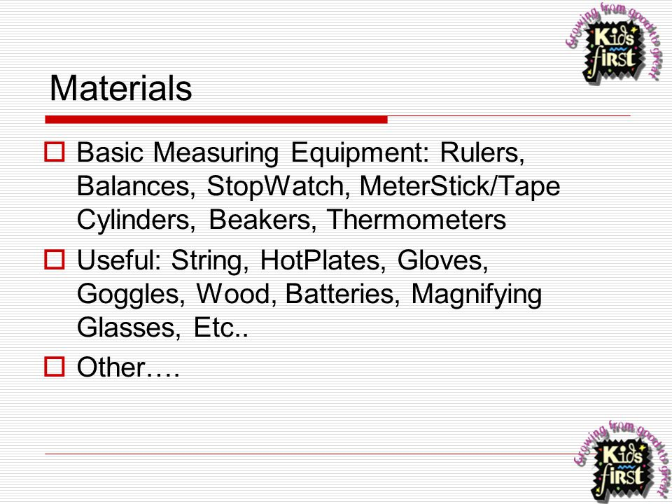 Materials  Basic Measuring Equipment: Rulers, Balances, StopWatch, MeterStick/Tape Cylinders, Beakers, Thermometers  Useful: String, HotPlates, Glov
