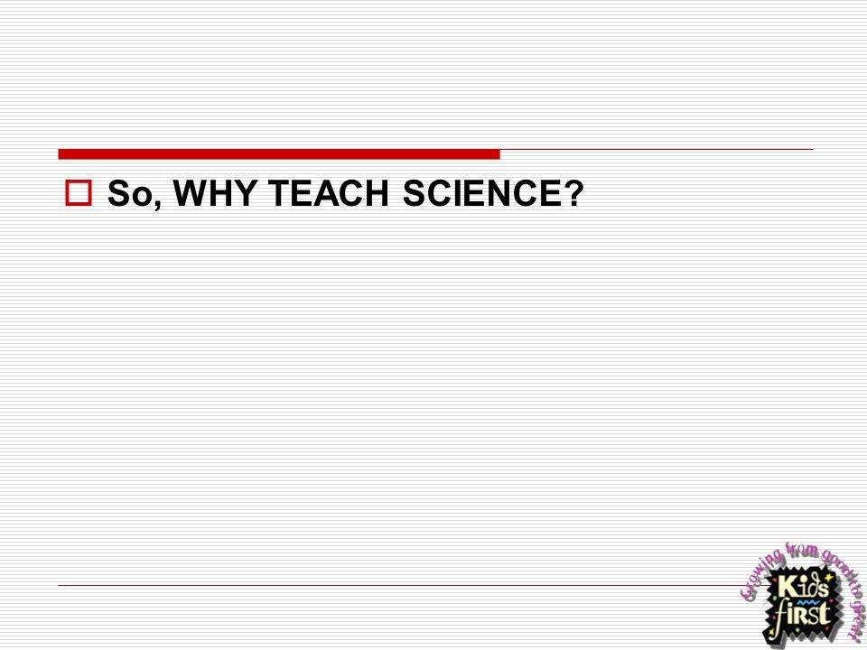  So, WHY TEACH SCIENCE?