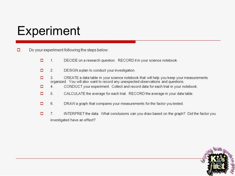 Experiment  Do your experiment following the steps below:  1.DECIDE on a research question. RECORD it in your science notebook.  2.DESIGN a plan to