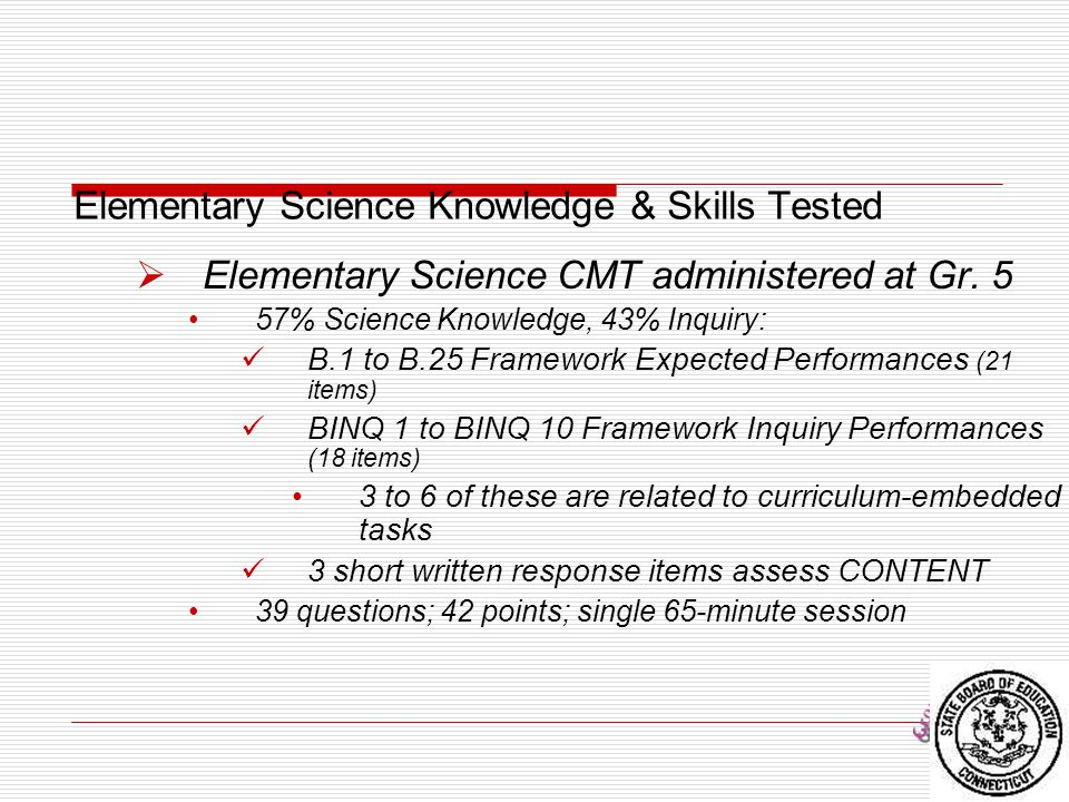 Elementary Science Knowledge & Skills Tested  Elementary Science CMT administered at Gr. 5 57% Science Knowledge, 43% Inquiry: B.1 to B.25 Framework