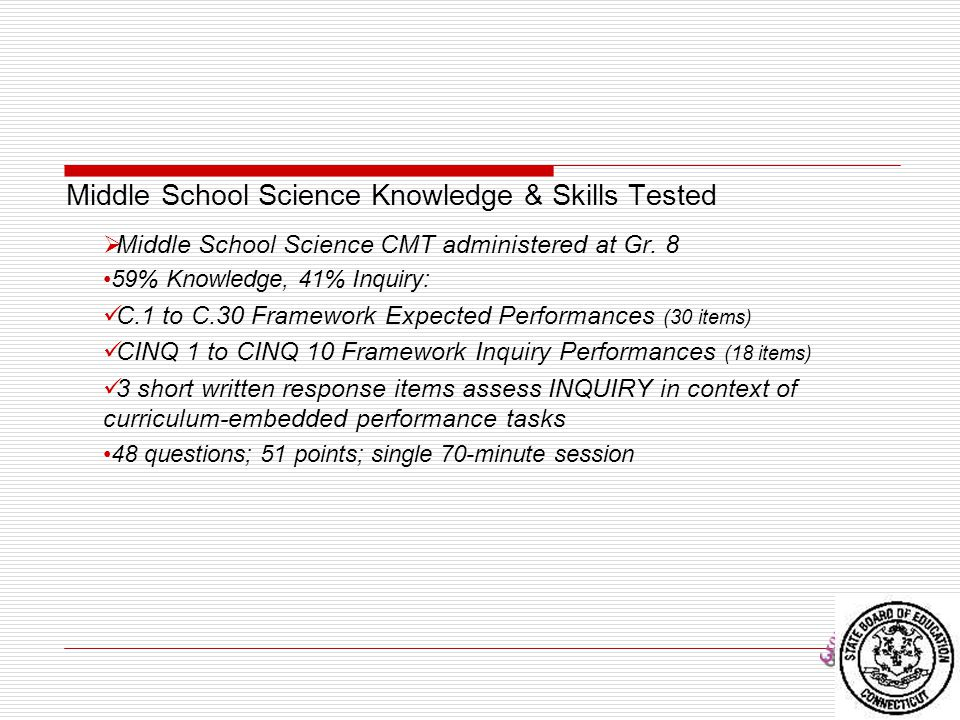 Middle School Science Knowledge & Skills Tested  Middle School Science CMT administered at Gr. 8 59% Knowledge, 41% Inquiry: C.1 to C.30 Framework Ex