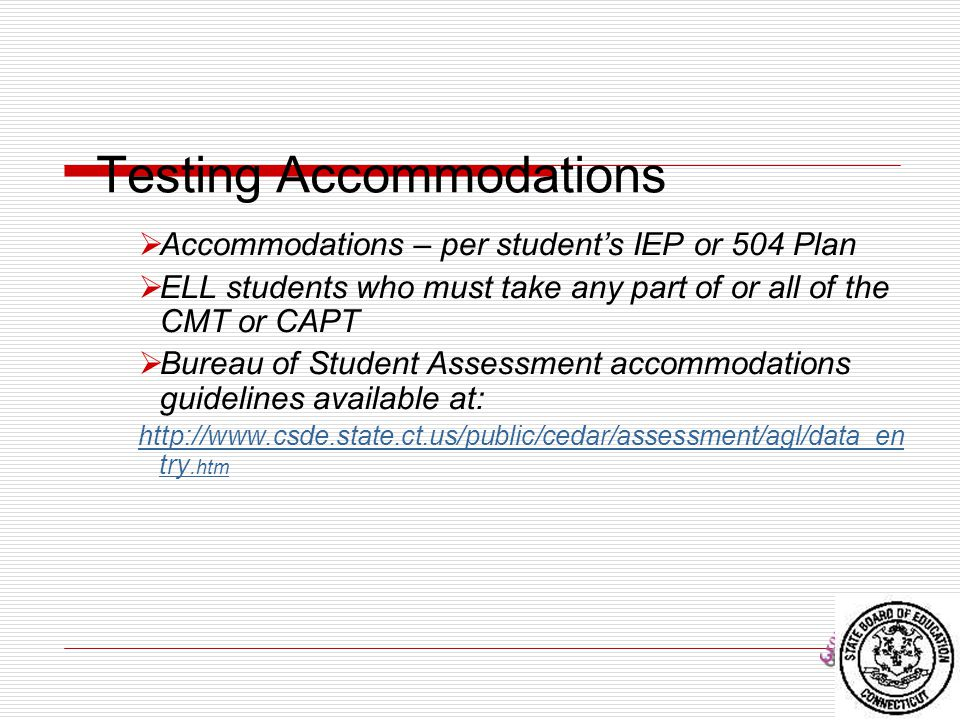 Testing Accommodations  Accommodations – per student's IEP or 504 Plan  ELL students who must take any part of or all of the CMT or CAPT  Bureau of