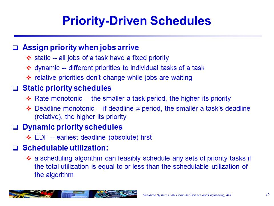 Real-time Systems Lab, Computer Science and Engineering, ASU Priority-Driven Schedules  Assign priority when jobs arrive  static -- all jobs of a task have a fixed priority  dynamic -- different priorities to individual tasks of a task  relative priorities don't change while jobs are waiting  Static priority schedules  Rate-monotonic -- the smaller a task period, the higher its priority  Deadline-monotonic – if deadline  period, the smaller a task's deadline (relative), the higher its priority  Dynamic priority schedules  EDF -- earliest deadline (absolute) first  Schedulable utilization:  a scheduling algorithm can feasibly schedule any sets of priority tasks if the total utilization is equal to or less than the schedulable utilization of the algorithm 10