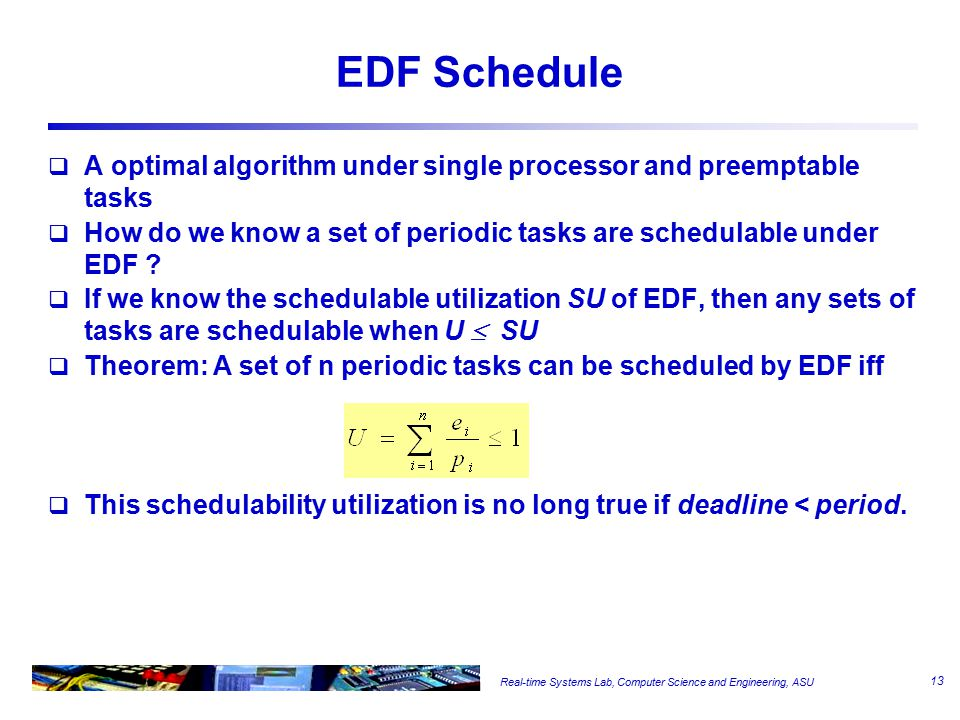 Real-time Systems Lab, Computer Science and Engineering, ASU EDF Schedule  A optimal algorithm under single processor and preemptable tasks  How do