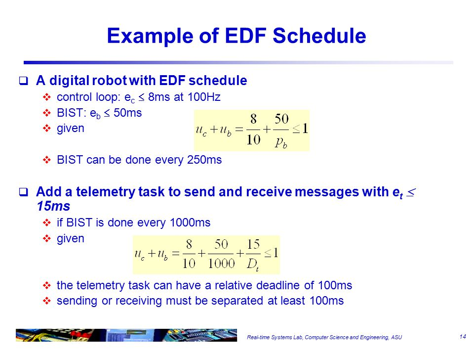 Real-time Systems Lab, Computer Science and Engineering, ASU Example of EDF Schedule  A digital robot with EDF schedule  control loop: e c  8ms at 100Hz  BIST: e b  50ms  given  BIST can be done every 250ms  Add a telemetry task to send and receive messages with e t  15ms  if BIST is done every 1000ms  given  the telemetry task can have a relative deadline of 100ms  sending or receiving must be separated at least 100ms 14