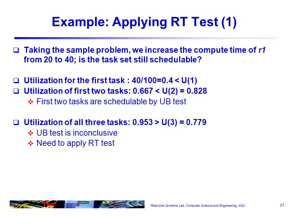 Real-time Systems Lab, Computer Science and Engineering, ASU Example: Applying RT Test (1)  Taking the sample problem, we increase the compute time of ז1 from 20 to 40; is the task set still schedulable.