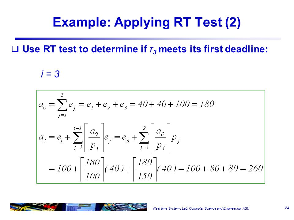 Real-time Systems Lab, Computer Science and Engineering, ASU Example: Applying RT Test (2)  Use RT test to determine if ז 3 meets its first deadline: i = 3 24