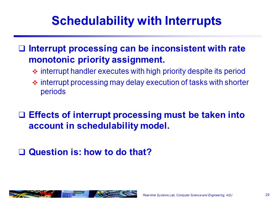 Real-time Systems Lab, Computer Science and Engineering, ASU Schedulability with Interrupts  Interrupt processing can be inconsistent with rate monotonic priority assignment.