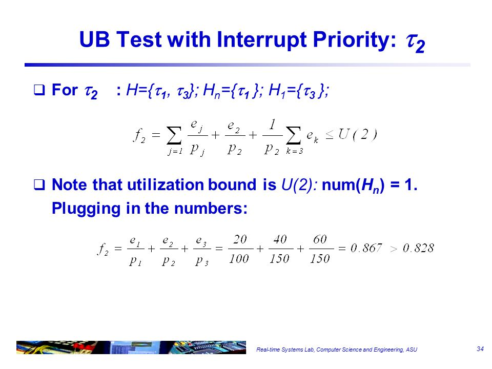 Real-time Systems Lab, Computer Science and Engineering, ASU UB Test with Interrupt Priority:  2  For  2 : H={  1,  3 }; H n ={  1 }; H 1 ={  3 };  Note that utilization bound is U(2): num(H n ) = 1.