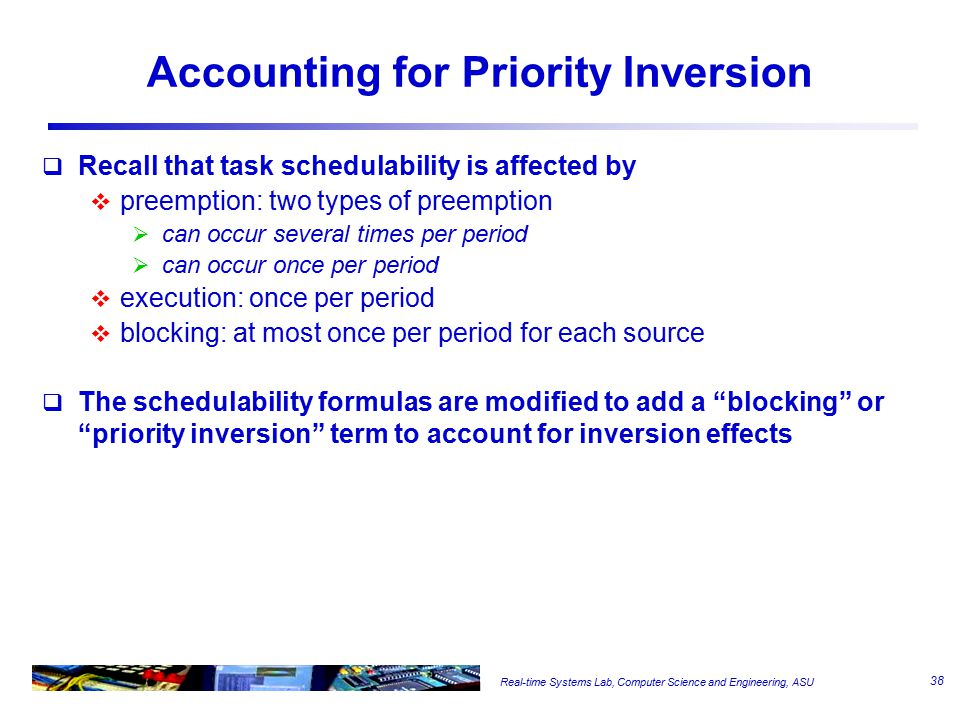 Real-time Systems Lab, Computer Science and Engineering, ASU Accounting for Priority Inversion  Recall that task schedulability is affected by  preemption: two types of preemption  can occur several times per period  can occur once per period  execution: once per period  blocking: at most once per period for each source  The schedulability formulas are modified to add a blocking or priority inversion term to account for inversion effects 38