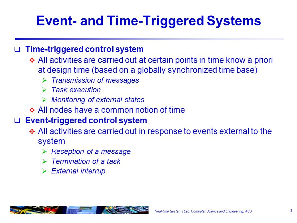 Real-time Systems Lab, Computer Science and Engineering, ASU Event- and Time-Triggered Systems  Time-triggered control system  All activities are carried out at certain points in time know a priori at design time (based on a globally synchronized time base)  Transmission of messages  Task execution  Monitoring of external states  All nodes have a common notion of time  Event-triggered control system  All activities are carried out in response to events external to the system  Reception of a message  Termination of a task  External interrup 3