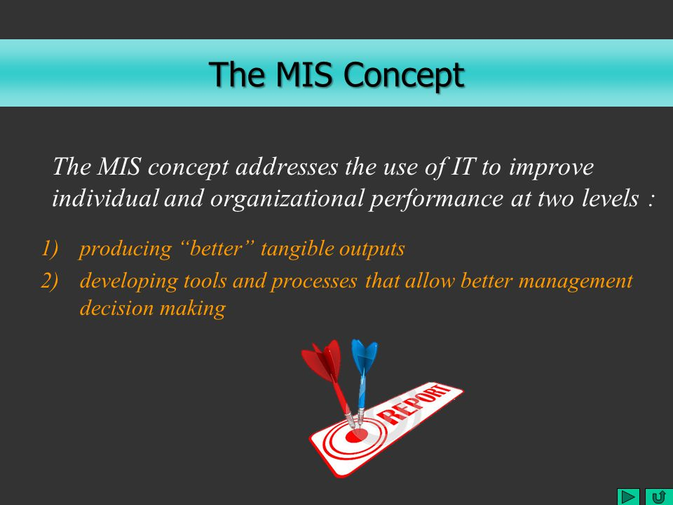 The MIS Concept The MIS concept addresses the use of IT to improve individual and organizational performance at two levels : 1)producing better tangible outputs 2)developing tools and processes that allow better management decision making