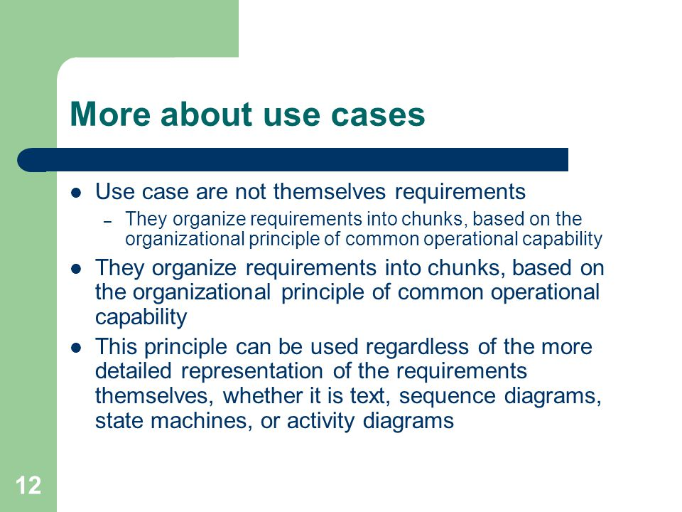 12 More about use cases Use case are not themselves requirements – They organize requirements into chunks, based on the organizational principle of co