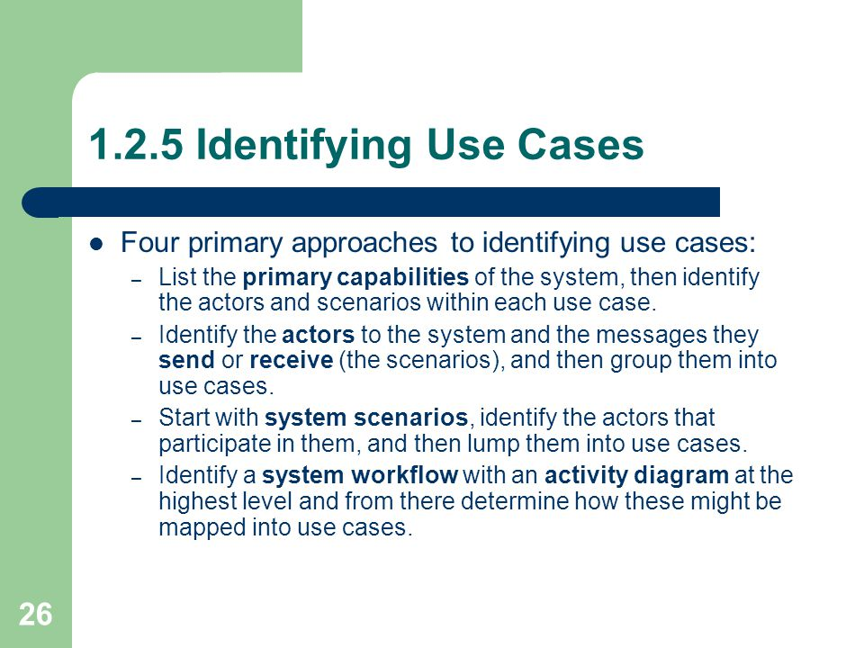 26 1.2.5 Identifying Use Cases Four primary approaches to identifying use cases: – List the primary capabilities of the system, then identify the acto