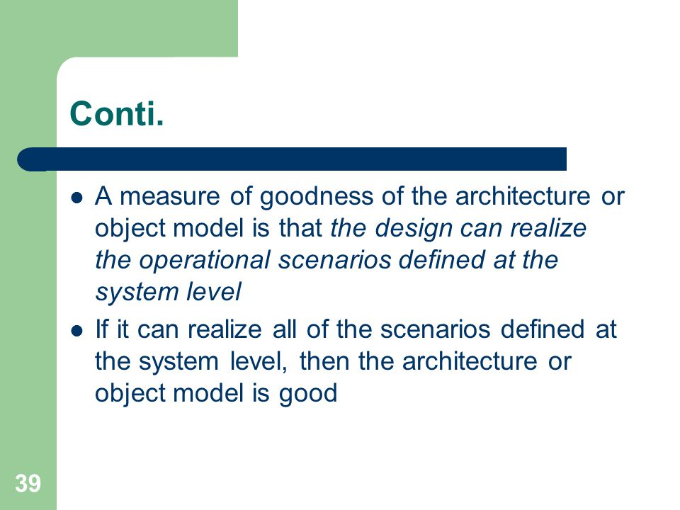 39 Conti. A measure of goodness of the architecture or object model is that the design can realize the operational scenarios defined at the system lev