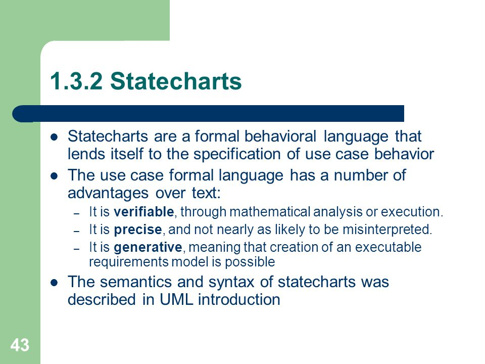 43 1.3.2 Statecharts Statecharts are a formal behavioral language that lends itself to the specification of use case behavior The use case formal lang