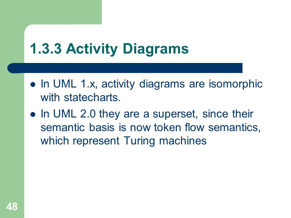 48 1.3.3 Activity Diagrams In UML 1.x, activity diagrams are isomorphic with statecharts. In UML 2.0 they are a superset, since their semantic basis i