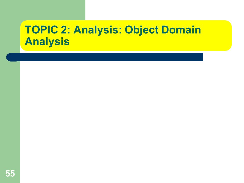 55 TOPIC 2: Analysis: Object Domain Analysis