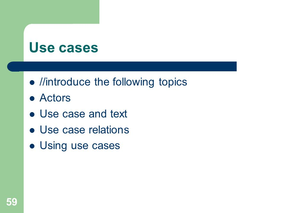 59 Use cases //introduce the following topics Actors Use case and text Use case relations Using use cases