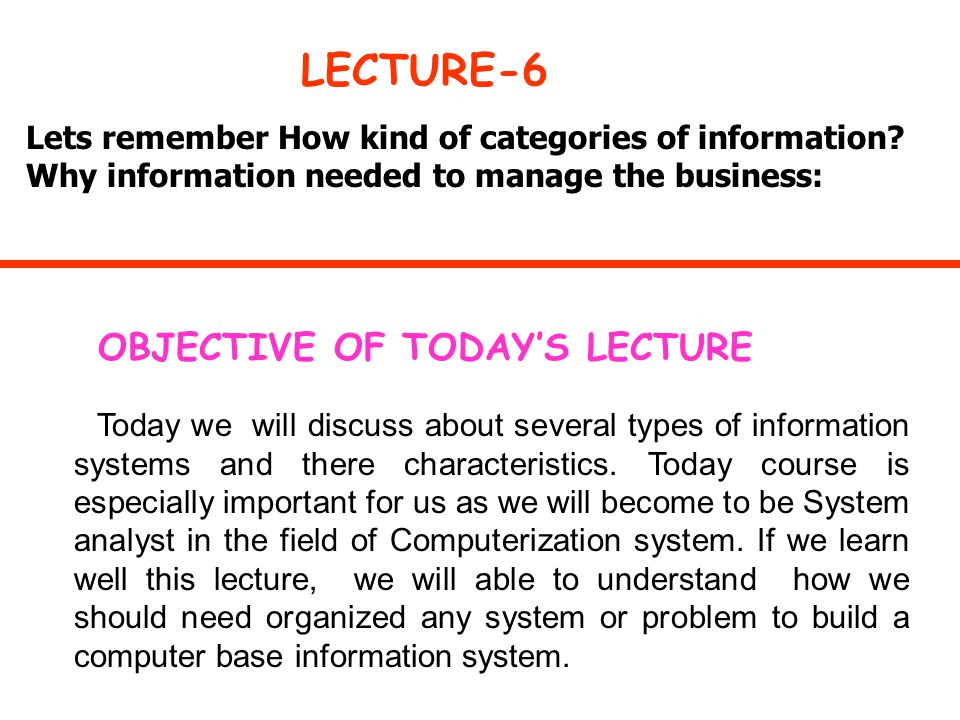 Lets remember How kind of categories of information? Why information needed to manage the business: LECTURE-6 OBJECTIVE OF TODAY'S LECTURE Today we wi