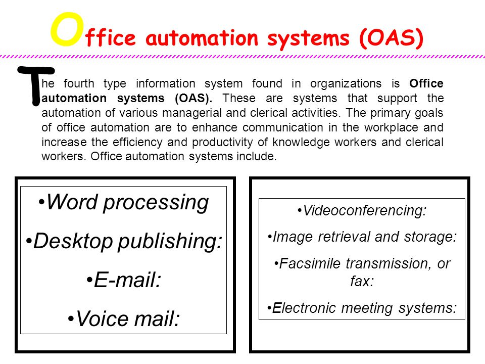 O ffice automation systems (OAS) T he fourth type information system found in organizations is Office automation systems (OAS). These are systems that