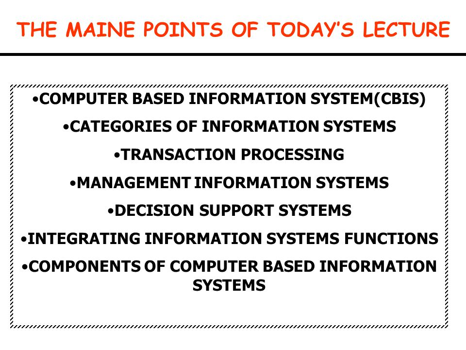 THE MAINE POINTS OF TODAY'S LECTURE COMPUTER BASED INFORMATION SYSTEM(CBIS) CATEGORIES OF INFORMATION SYSTEMS TRANSACTION PROCESSING MANAGEMENT INFORM