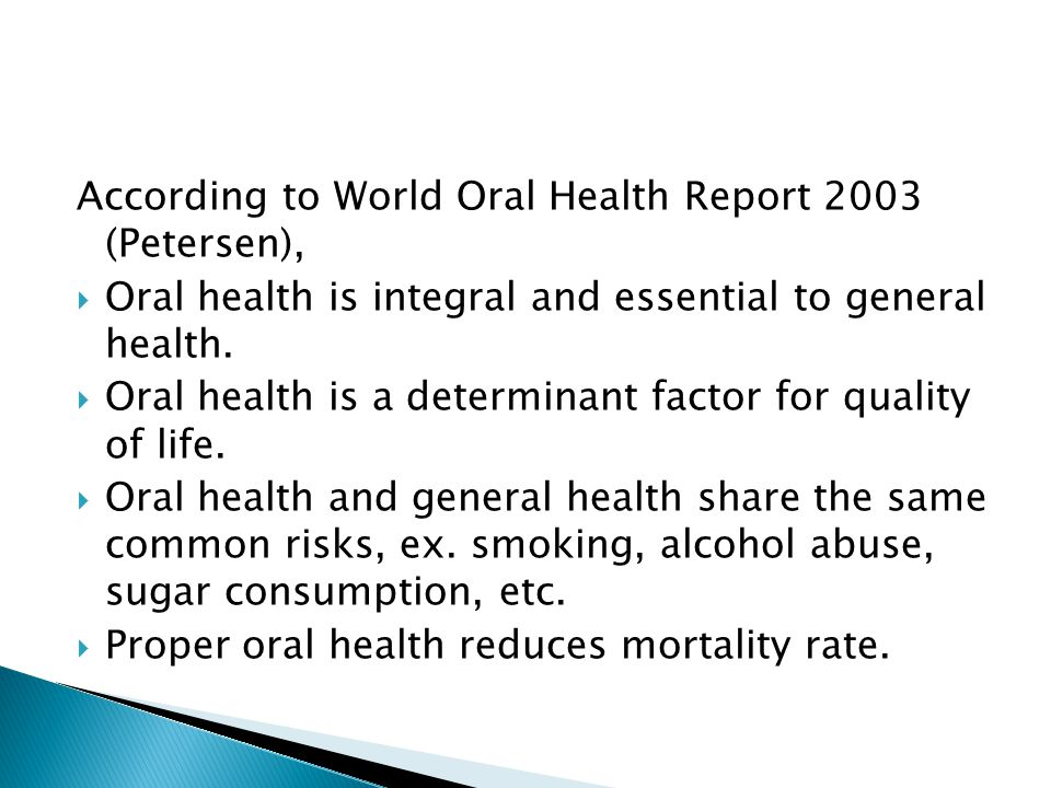 According to World Oral Health Report 2003 (Petersen),  Oral health is integral and essential to general health.