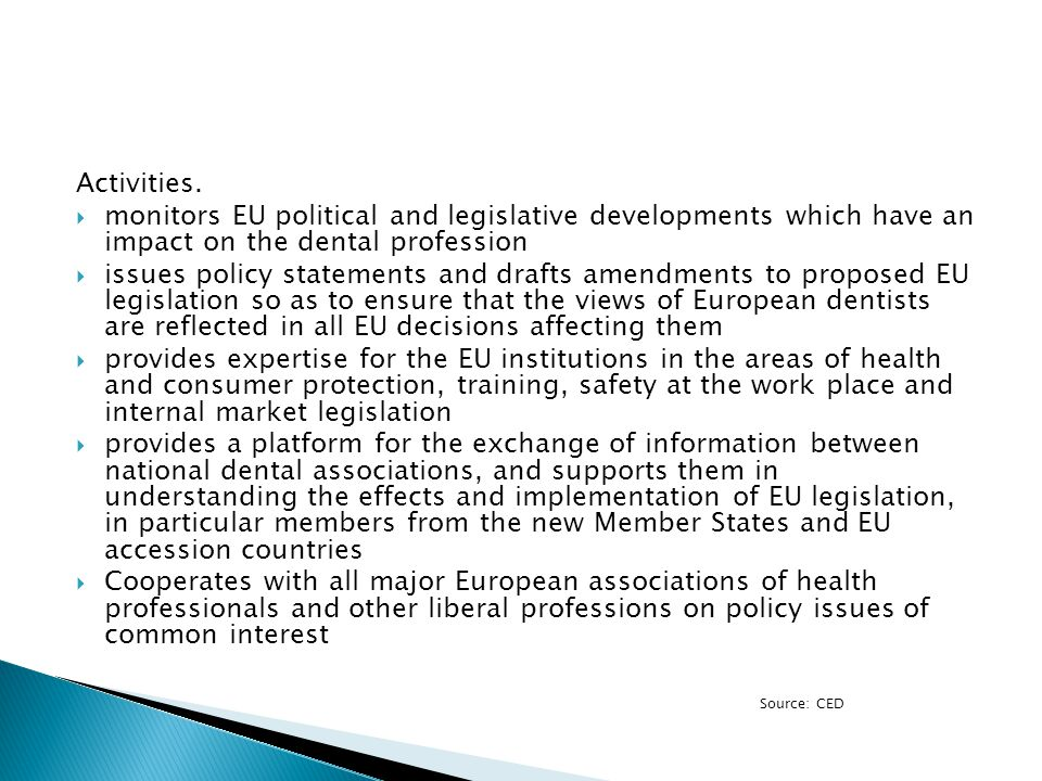 Activities.  monitors EU political and legislative developments which have an impact on the dental profession  issues policy statements and drafts a