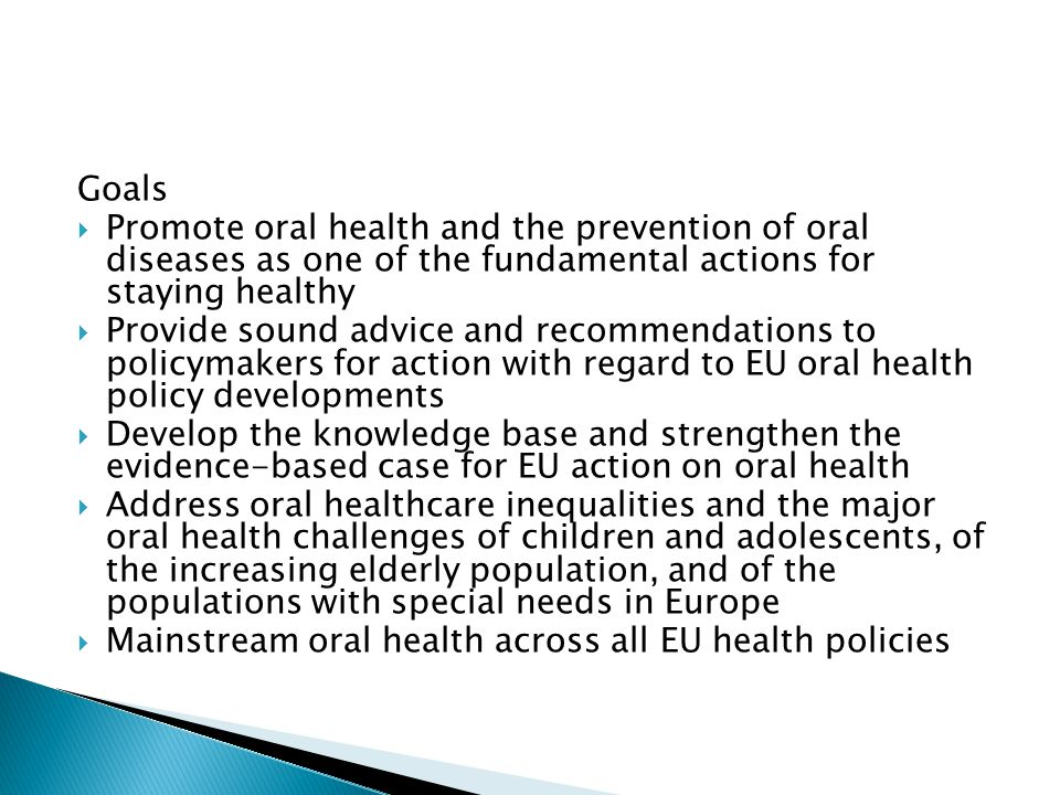 Goals  Promote oral health and the prevention of oral diseases as one of the fundamental actions for staying healthy  Provide sound advice and recommendations to policymakers for action with regard to EU oral health policy developments  Develop the knowledge base and strengthen the evidence-based case for EU action on oral health  Address oral healthcare inequalities and the major oral health challenges of children and adolescents, of the increasing elderly population, and of the populations with special needs in Europe  Mainstream oral health across all EU health policies