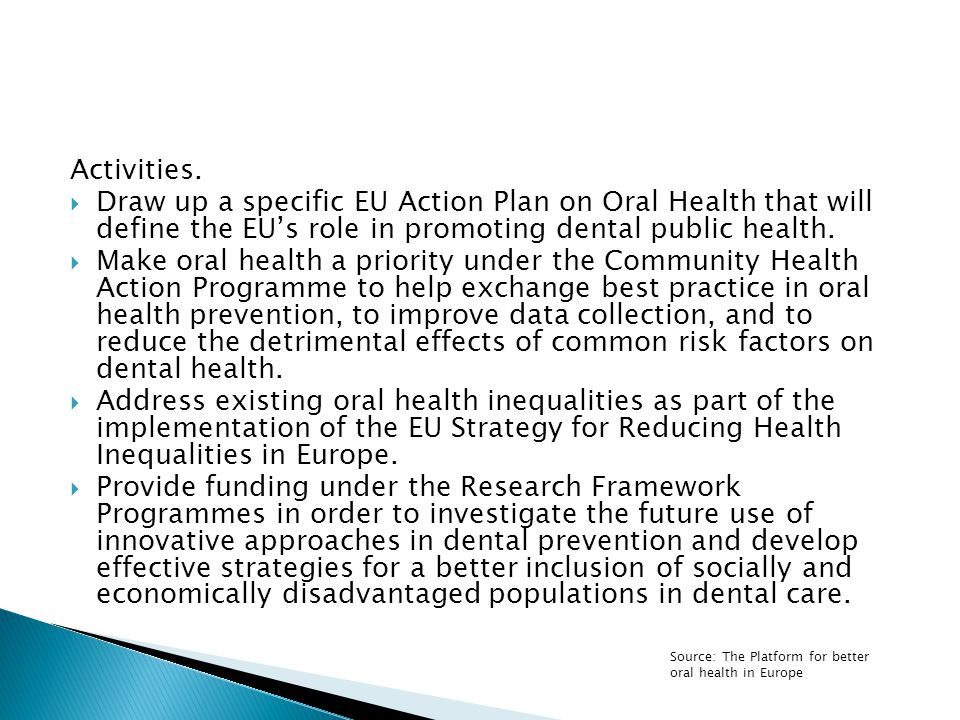 Activities.  Draw up a specific EU Action Plan on Oral Health that will define the EU's role in promoting dental public health.  Make oral health a