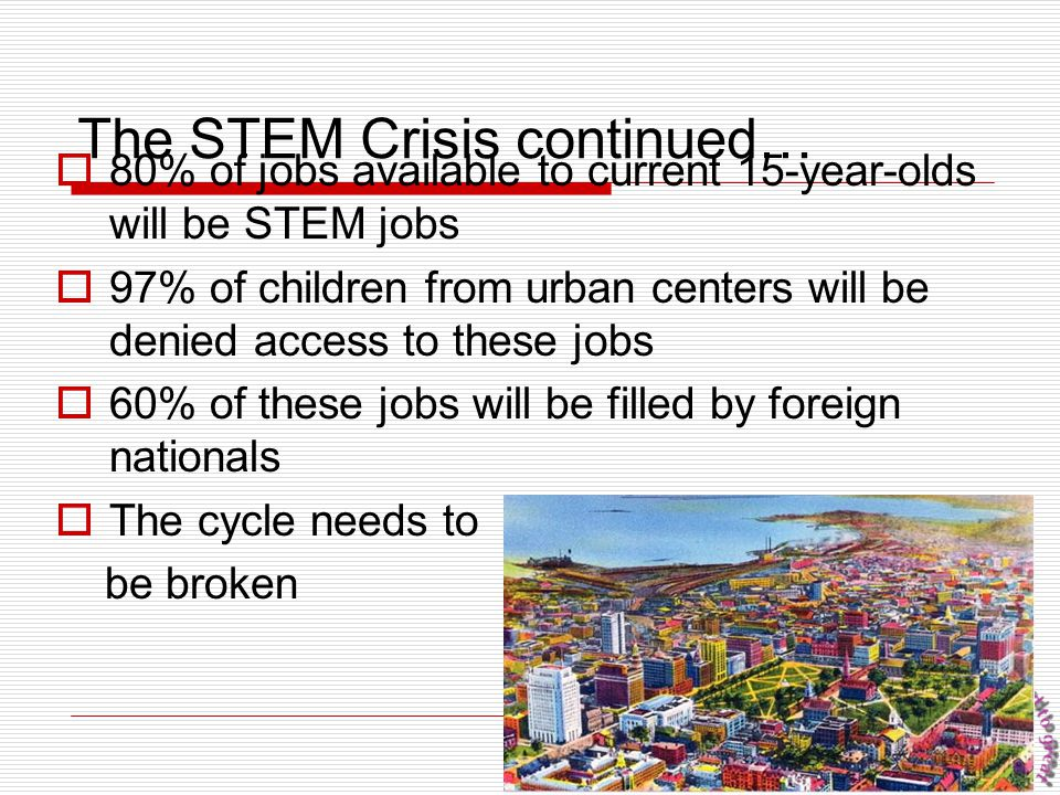 11 The STEM Crisis continued…  80% of jobs available to current 15-year-olds will be STEM jobs  97% of children from urban centers will be denied ac