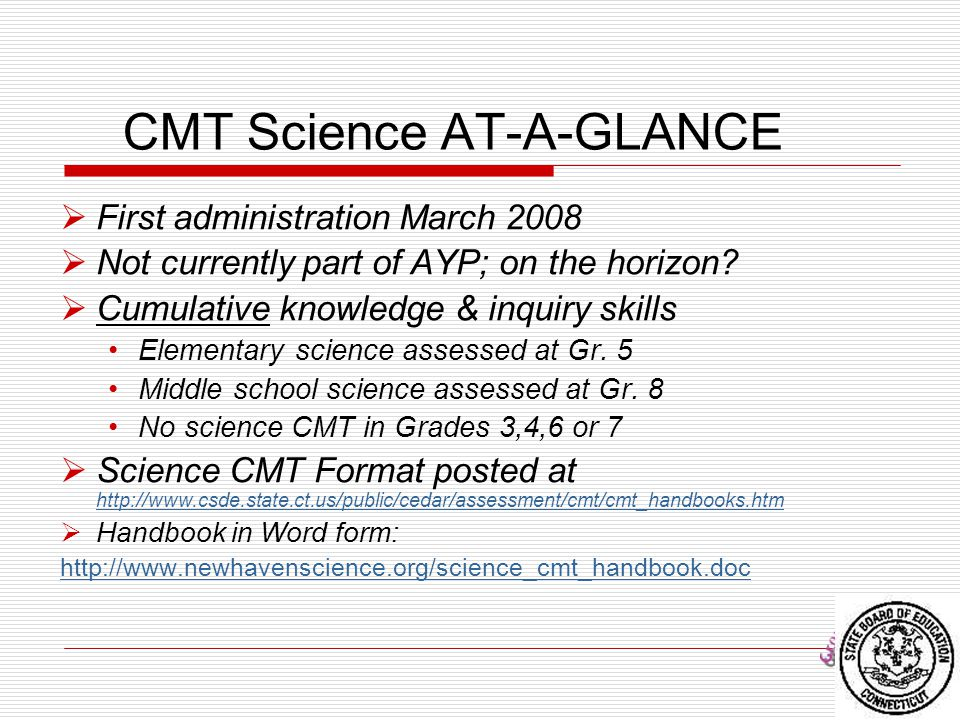 77 CMT Science AT-A-GLANCE  First administration March 2008  Not currently part of AYP; on the horizon?  Cumulative knowledge & inquiry skills Elem