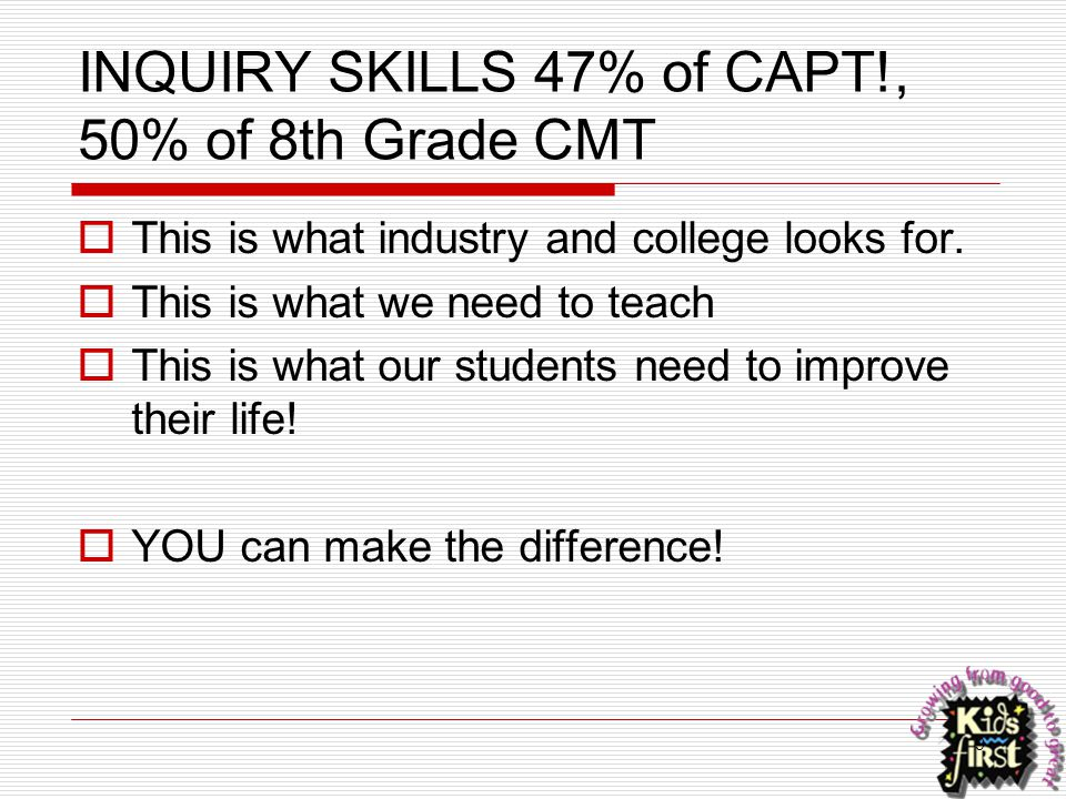 9 INQUIRY SKILLS 47% of CAPT!, 50% of 8th Grade CMT  This is what industry and college looks for.  This is what we need to teach  This is what our