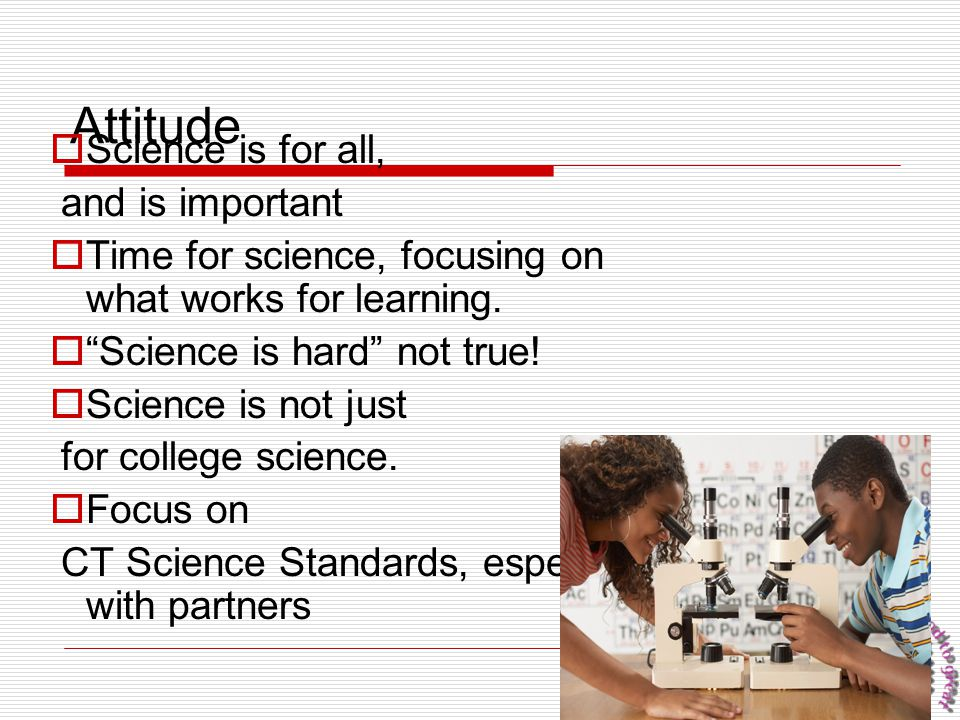 """93 Attitude  Science is for all, and is important  Time for science, focusing on what works for learning.  """"Science is hard"""" not true!  Science is"""