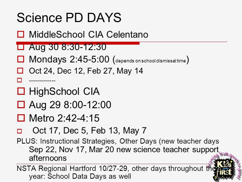 98 Science PD DAYS  MiddleSchool CIA Celentano  Aug 30 8:30-12:30  Mondays 2:45-5:00 ( depends on school dismissal time )  Oct 24, Dec 12, Feb 27,