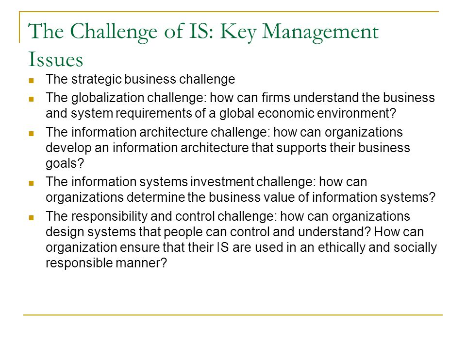 The Challenge of IS: Key Management Issues The strategic business challenge The globalization challenge: how can firms understand the business and system requirements of a global economic environment.