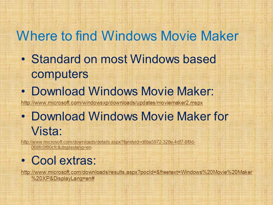 Where to find Windows Movie Maker Standard on most Windows based computers Download Windows Movie Maker: http://www.microsoft.com/windowsxp/downloads/updates/moviemaker2.mspx Download Windows Movie Maker for Vista: http://www.microsoft.com/downloads/details.aspx?familyid=d6ba5972-328e-4df7-8f9d- 068fc0f80cfc&displaylang=en Cool extras: http://www.microsoft.com/downloads/results.aspx?pocId=&freetext=Windows%20Movie%20Maker %20XP&DisplayLang=en#