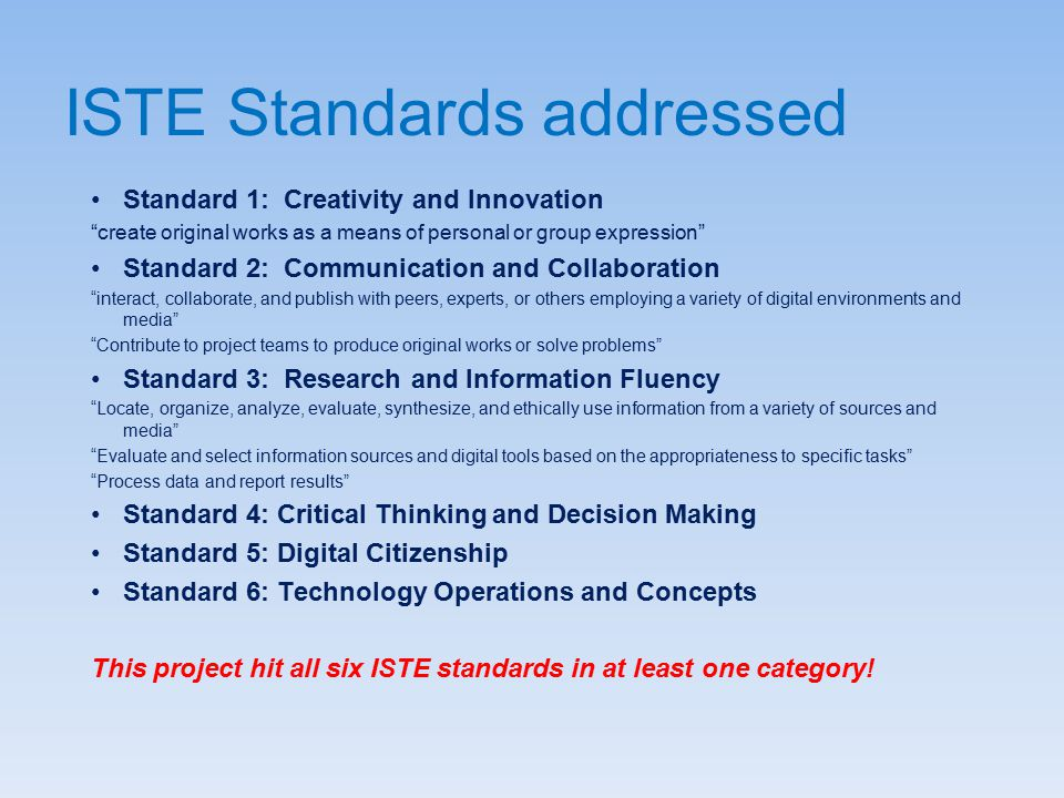 ISTE Standards addressed Standard 1: Creativity and Innovation create original works as a means of personal or group expression Standard 2: Communication and Collaboration interact, collaborate, and publish with peers, experts, or others employing a variety of digital environments and media Contribute to project teams to produce original works or solve problems Standard 3: Research and Information Fluency Locate, organize, analyze, evaluate, synthesize, and ethically use information from a variety of sources and media Evaluate and select information sources and digital tools based on the appropriateness to specific tasks Process data and report results Standard 4: Critical Thinking and Decision Making Standard 5: Digital Citizenship Standard 6: Technology Operations and Concepts This project hit all six ISTE standards in at least one category!