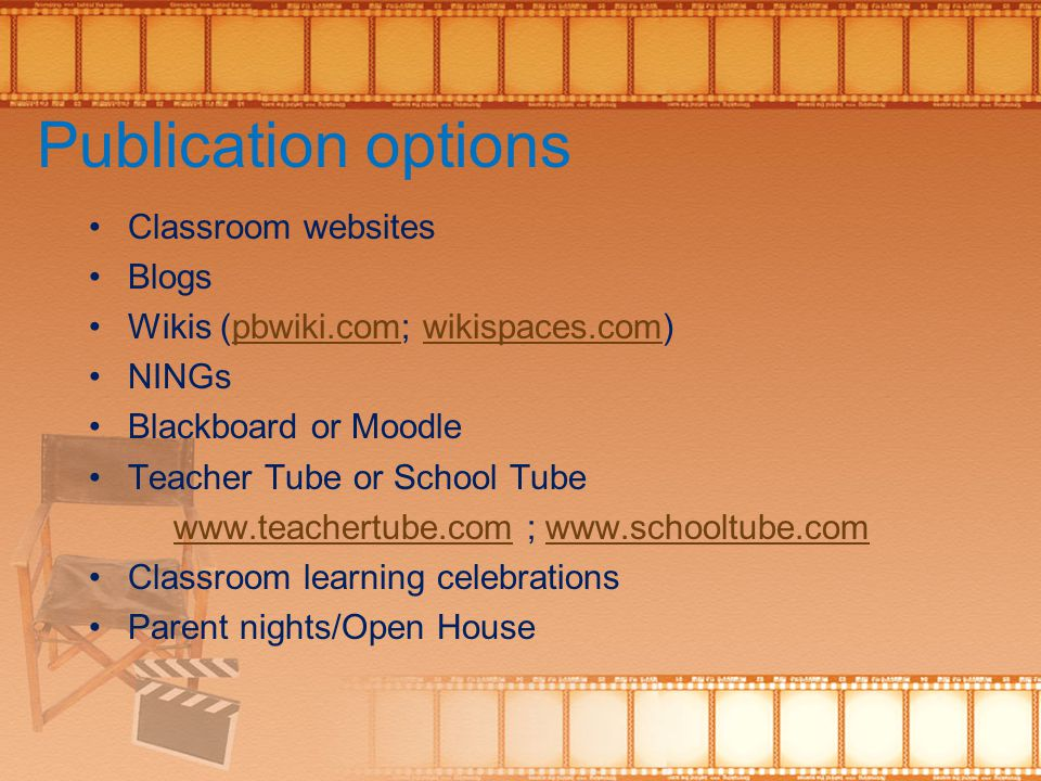 Publication options Classroom websites Blogs Wikis (pbwiki.com; wikispaces.com)pbwiki.comwikispaces.com NINGs Blackboard or Moodle Teacher Tube or School Tube www.teachertube.comwww.teachertube.com ; www.schooltube.comwww.schooltube.com Classroom learning celebrations Parent nights/Open House