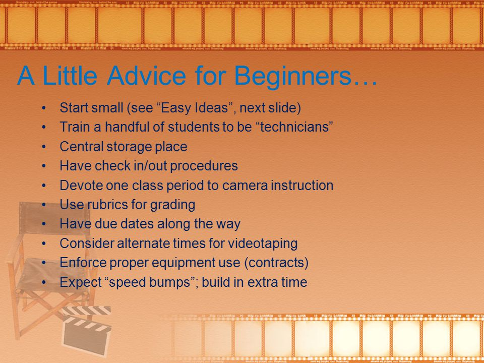 A Little Advice for Beginners… Start small (see Easy Ideas , next slide) Train a handful of students to be technicians Central storage place Have check in/out procedures Devote one class period to camera instruction Use rubrics for grading Have due dates along the way Consider alternate times for videotaping Enforce proper equipment use (contracts) Expect speed bumps ; build in extra time