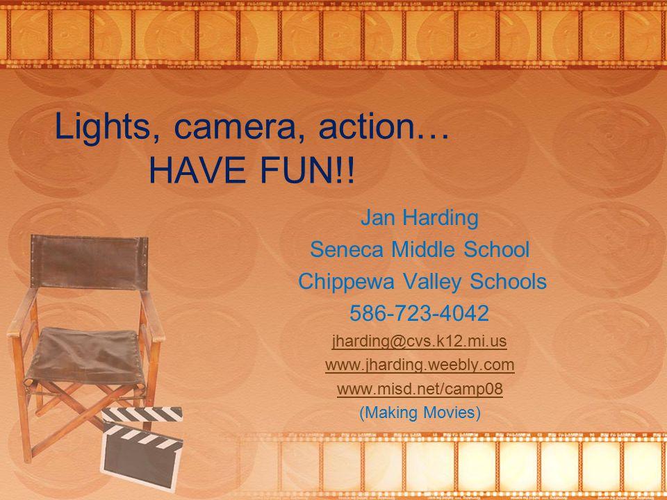 Lights, camera, action… HAVE FUN!! Jan Harding Seneca Middle School Chippewa Valley Schools 586-723-4042 jharding@cvs.k12.mi.us www.jharding.weebly.co